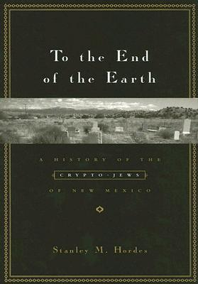 To the End of the Earth: A History of the Crypto-Jews of New Mexico