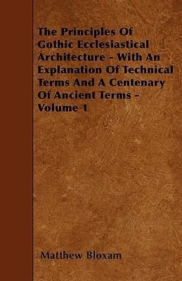 The Principles Of Gothic Ecclesiastical Architecture - With An Explanation Of Technical Terms And A Centenary Of Ancient Terms - Volume 1