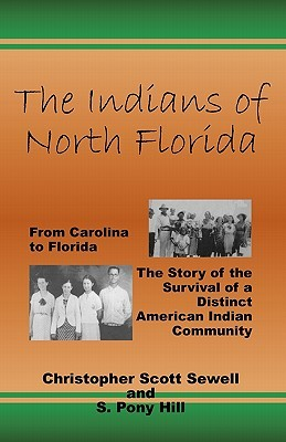 The Indians of North Florida: From Carolina to Florida, the Story of the Survival of a Distinct American Indian Community