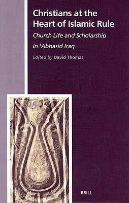 Christians at the Heart of Islamic Rule: Church Life and Scholarship in 'Abbasid Iraq