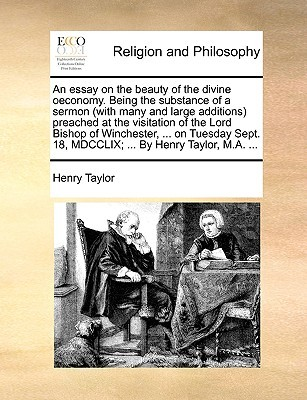 An Essay on the Beauty of the Divine Oeconomy. Being the Substance of a Sermon (with Many and Large Additions Preached at the Visitation of the Lord Bishop of Winchester, ... on Tuesday Sept. 18, MDCCLIX; ... by Henry Taylor, M.A. ...