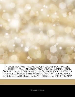 Articles on Indigenous Australian Rugby League Footballers, Including: Mal Meninga, Anthony Mundine, Lenny Beckett, Laurie Daley, Arthur Beetson, Gorden Tallis, Wendell Sailor, Rhys Wesser, Dean Widders, Amos Roberts, David Peachey