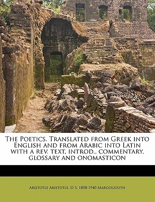 The Poetics. Translated from Greek Into English and from Arabic Into Latin with a REV. Text, Introd., Commentary, Glossary and Onomasticon