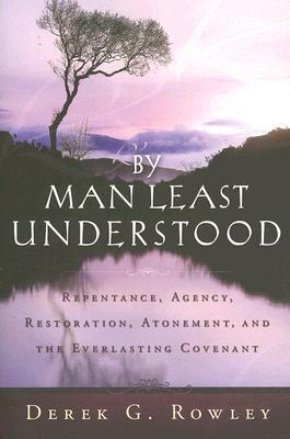 By Man Least Understood: Repentance, Agency, Restoration, Atonement and the Everlasting Covenant