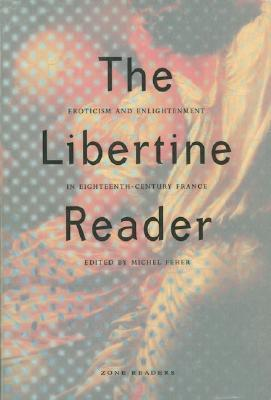 The Libertine Reader: Eroticism and Enlightenment in Eighteenth-Century France (Zone Readers)