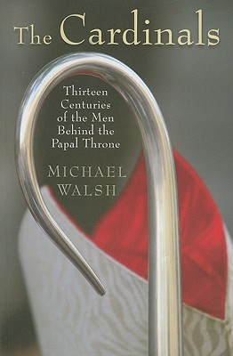 The Cardinals: Thirteen Centuries of the Men Behind the Papal Throne