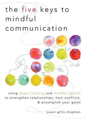 The Five Keys to Mindful Communication by Susan Gillis Chapman