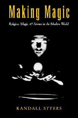 Making Magic: Religion, Magic, and Science in the Modern World (AAR Reflection and Theory in the Study of Religion Series)