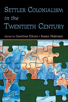 Settler Colonialism in the Twentieth Century: Projects, Practices, Legacies