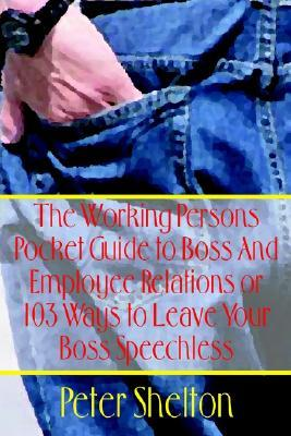 The Working Persons Pocket Guide to Boss and Employee Relations or: 103 Ways to Leave Your Boss Speechless
