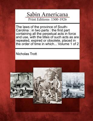 The Laws of the Province of South-Carolina: In Two Parts: The First Part Containing All the Perpetual Acts in Force and Use, with the Titles of Such Acts as Are Repealed, Expired or Obsolete, Placed in the Order of Time in Which... Volume 1 of 2