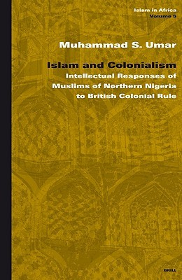 Islam and Colonialism: Intellectual Responses of Muslims of Northern Nigeria to British Colonial Rule