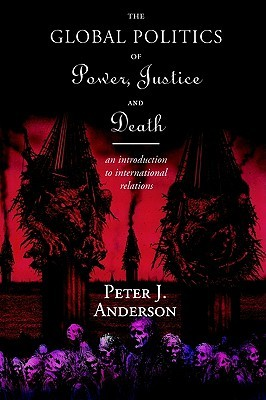The Global Politics of Power, Justice and Death: An Introduction to International Relations