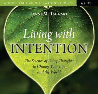 Living with Intention: The Science of Using Thoughts to Change Your Life and the World