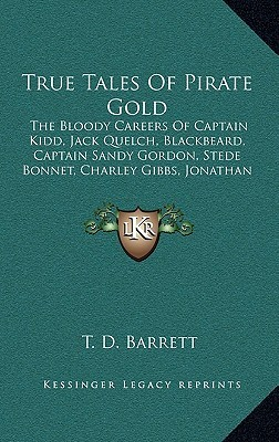 True Tales of Pirate Gold: The Bloody Careers of Captain Kidd, Jack Quelch, Blackbeard, Captain Sandy Gordon, Stede Bonnet, Charley Gibbs, Jonath