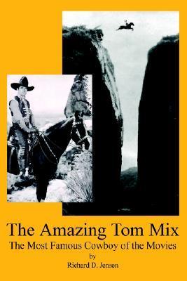The Amazing Tom Mix: The Most Famous Cowboy of the Movies EPUB PDF 978-0595359493 por Richard D. Jensen