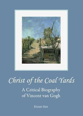 Christ of the Coal Yards: A Critical Biography of Vincent Van Gogh