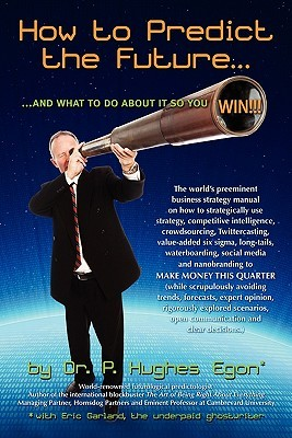 How to Predict the Future and What to Do about It So You Win!: The World's Preeminent Business Strategy Manual on How to Strategically Use Strategy, Competitive Intelligence, Crowdsourcing, Twittercasting, Value-Added Six SIGMA, Long-Tails, Waterboarding,
