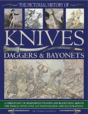 The Pictorial History of Knives, Daggers & Bayonets: A Chronology of Sharp-Edged Weapons and Blades from Around the World, with Over 255 Photographs and Illustrations