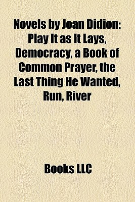 Novels by Joan Didion: Play It as It Lays, Democracy, a Book of Common Prayer, the Last Thing He Wanted, Run, River