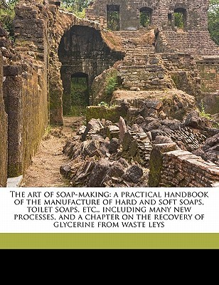 The Art of Soap-Making: A Practical Handbook of the Manufacture of Hard and Soft Soaps, Toilet Soaps, Etc., Including Many New Processes, and a Chapter on the Recovery of Glycerine from Waste Leys