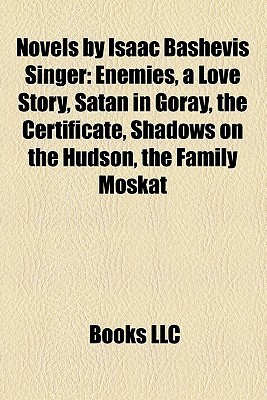 Novels by Isaac Bashevis Singer: Enemies, a Love Story, Satan in Goray, the Certificate, Shadows on the Hudson, the Family Moskat