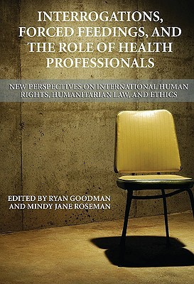 Interrogations, Forced Feedings, and the Role of Health Professionals: New Perspectives on International Human Rights, Humanitarian Law, and Ethics