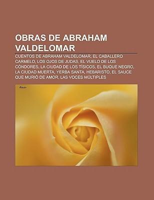 Obras de Abraham Valdelomar: Cuentos de Abraham Valdelomar, El Caballero Carmelo, Los Ojos de Judas, El Vuelo de Los Condores