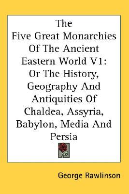 The Five Great Monarchies of the Ancient Eastern World, Volume 1: Or the History, Geography and Antiquities of Chaldea, Assyria, Babylon, Media and Persia