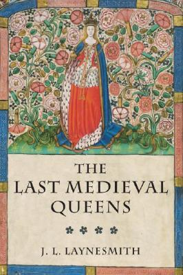 The Last Medieval Queens: English Queenship 1445-1503
