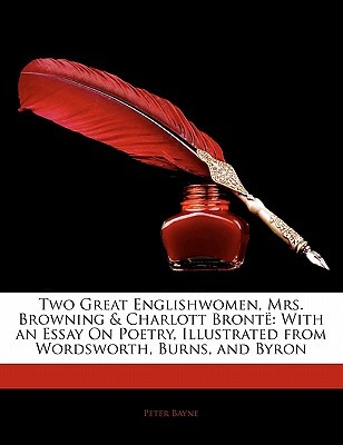 Two Great Englishwomen, Mrs. Browning & Charlott Bronte: With an Essay on Poetry, Illustrated from Wordsworth, Burns, and Byron