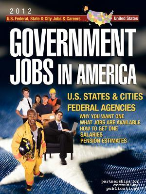 Government Jobs in America: [2012] Jobs in U.S. States & Cities and U.S. Federal Agencies with Job Titles, Salaries & Pension Estimates - Why You Want One, What Jobs Are Available, How to Get One