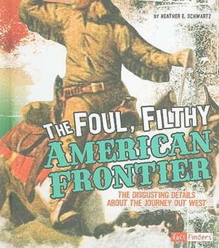 The Foul, Filthy American Frontier: The Disgusting Details about the Journey Out West