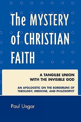 The Mystery of Christian Faith: A Tangible Union with the Invisible God: An Apologetic on the Borderline of Theology, Medicine, and Philosophy
