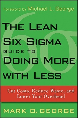 The Lean Six Sigma Guide to Doing More with Less by Mark O. George