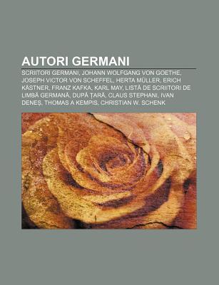 Autori Germani: Scriitori Germani, Johann Wolfgang Von Goethe, Joseph Victor Von Scheffel, Herta Muller, Erich Kastner, Franz Kafka, Karl May