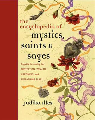 Encyclopedia of Mystics, Saints Sages: A Guide to Asking for Protection, Wealth, Happiness, and Everything Else!