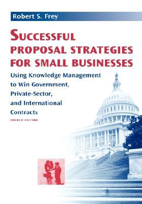 Successful Proposal Strategies For Small Businesses: Using Knowledge Management To Win Government, Private Sector, And International Contracts (Artech ... Hnology Management And Professional Developm)