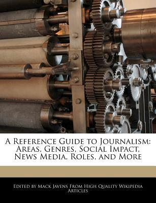 A Reference Guide to Journalism: Areas, Genres, Social Impact, News Media, Roles, and More