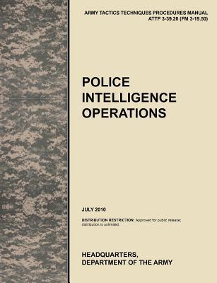 Police Intelligence Operations: The Official U.S. Army Tactics, Techniques, and Procedures Manual Attp 3-39.20 (FM 3-19.50), July 2010