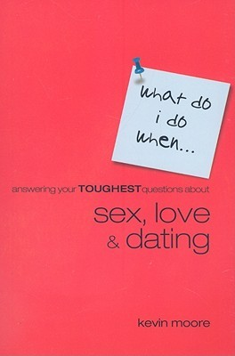 Answering Your Toughest Questions about Sex, Love, and Dating by Kevin Moore