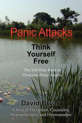 Panic Attacks Think Yourself Free: The Self-Help Book to Overcome Panic Attacks