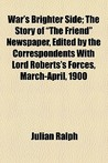War's Brighter Side; The Story of the Friend Newspaper, Edited by the Correspondents with Lord Roberts's Forces, March-April, 1900