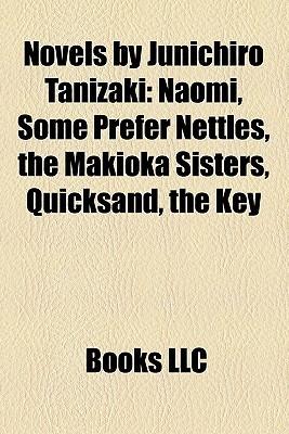 Novels by Junichiro Tanizaki: Naomi, Some Prefer Nettles, the Makioka Sisters, Quicksand, the Key