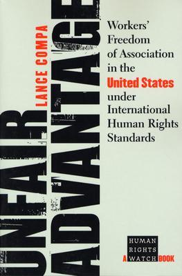 Unfair Advantage: Workers' Freedom of Association in the United States Under International Human Rights Standards