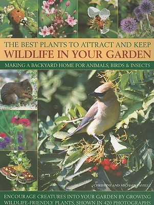 The Best Plants to Attract and Keep Wildlife in Your Garden: Making a Backyard Home for Animals, Birds & Insects, Encourage Creatures Into Your Garden by Growing Wild-Life Friendly Plants, Shown in 420 Photographs