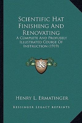 Scientific Hat Finishing and Renovating: A Complete and Profusely Illustrated Course of Instruction (1919)