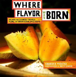 Where Flavor Was Born: Recipes and Culinary Travels Along the Indian Ocean Spice Route