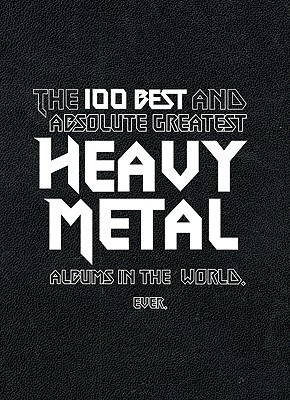 The 100 Best and Absolute Greatest Heavy Metal Albums in the World. Ever