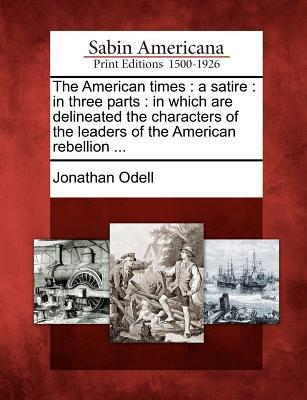 The american times: a satire: in three parts: in which are delineated the characters of the leaders of the american rebellion ... par Jonathan Odell